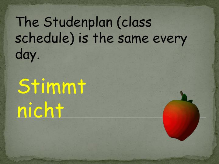 The Studenplan (class schedule) is the same every day.