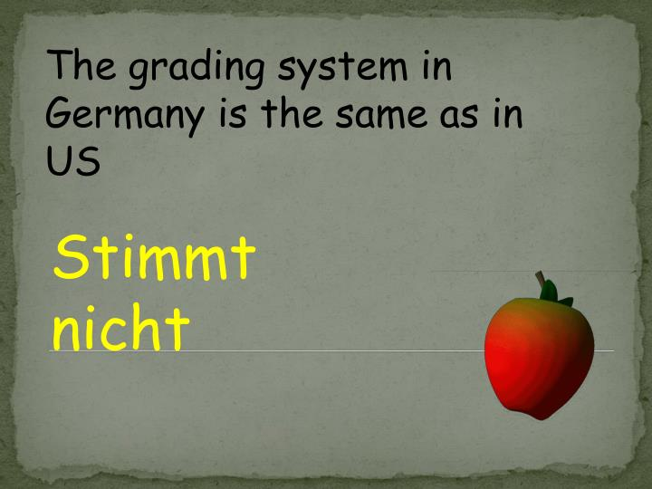 The grading system in Germany is the same as in US