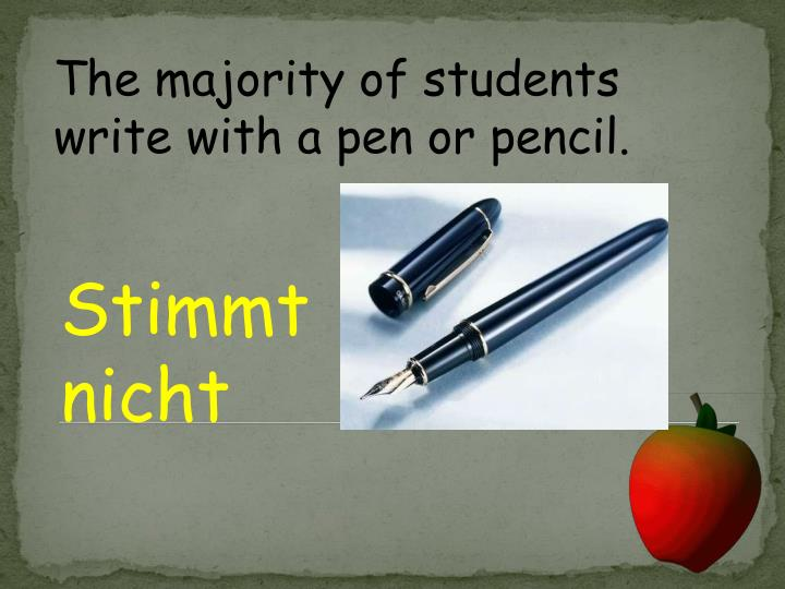 The majority of students write with a pen or pencil.