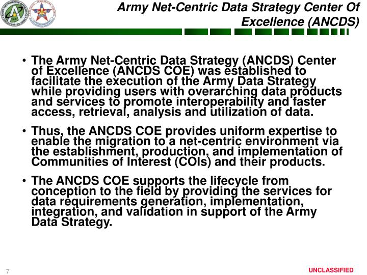 The Army Net-Centric Data Strategy (ANCDS) Center of Excellence (ANCDS COE) was established to facilitate the execution of the Army Data Strategy while providing users with overarching data products and services to promote interoperability and faster access, retrieval, analysis and utilization of data.