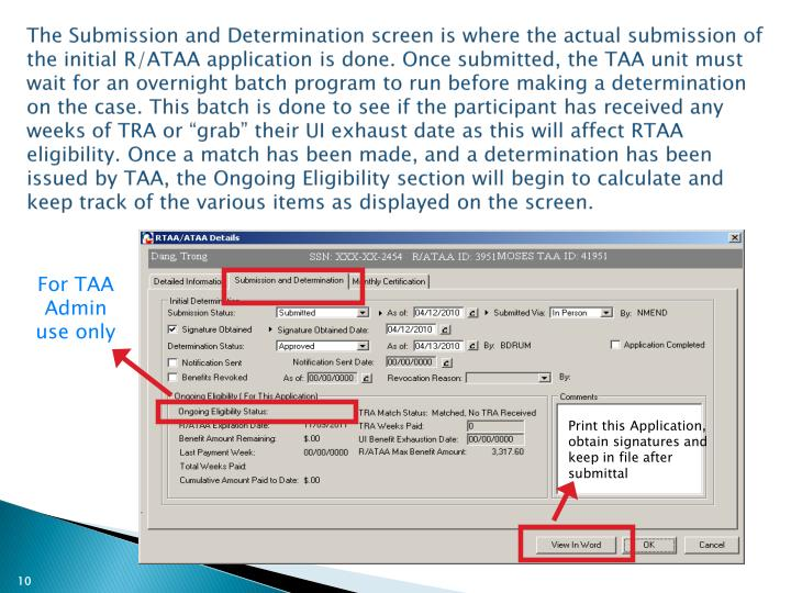"The Submission and Determination screen is where the actual submission of the initial R/ATAA application is done. Once submitted, the TAA unit must wait for an overnight batch program to run before making a determination on the case. This batch is done to see if the participant has received any weeks of TRA or ""grab"" their UI exhaust date as this will affect RTAA eligibility. Once a match has been made, and a determination has been issued by TAA, the Ongoing Eligibility section will begin to calculate and keep track of the various items as displayed on the screen."
