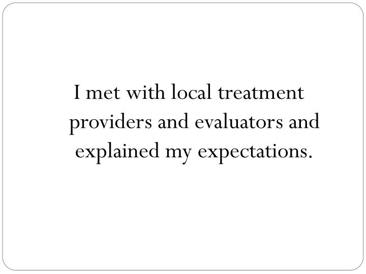I met with local treatment providers and evaluators and explained my expectations.