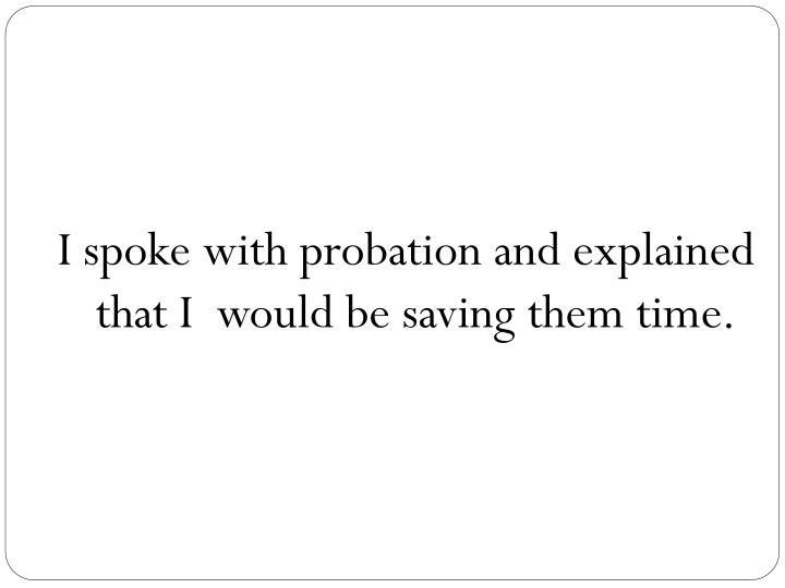 I spoke with probation and explained that I  would be saving them time.