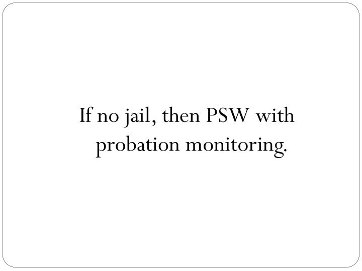 If no jail, then PSW with probation monitoring.