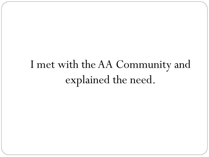 I met with the AA Community and explained the need.