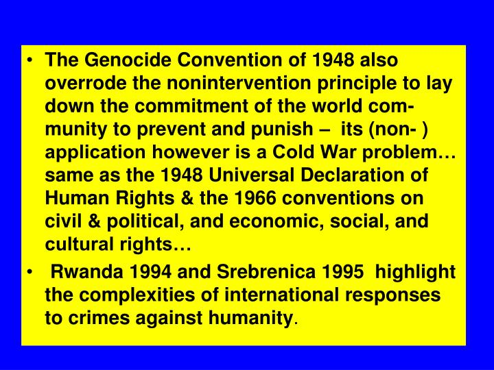 The Genocide Convention of 1948 also overrode the nonintervention principle to lay down the commitment of the world com-munity to prevent and punish –  its (non- ) application however is a Cold War problem… same as the 1948 Universal Declaration of Human Rights & the 1966 conventions on civil & political, and economic, social, and cultural rights…