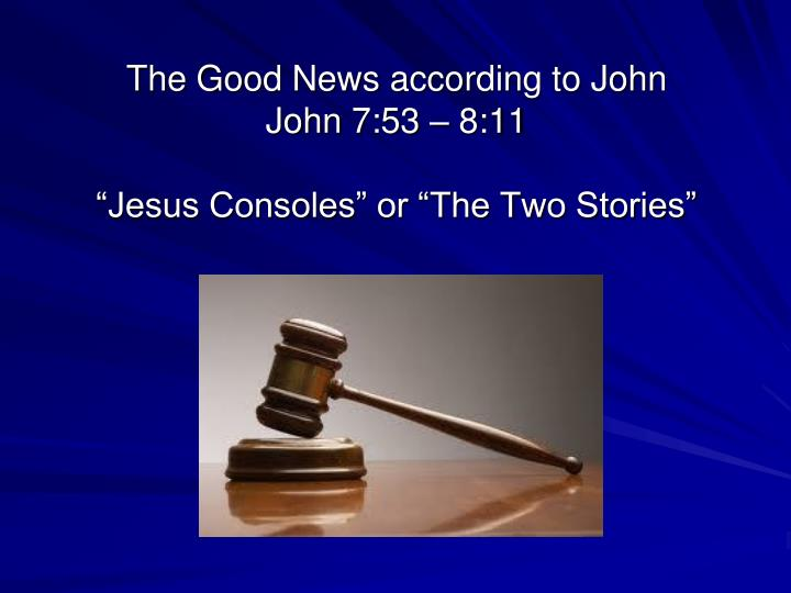 the good news according to john john 7 53 8 11 jesus consoles or the two stories n.