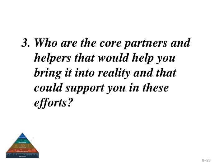 3. Who are the core partners and helpers that would help you bring it into reality and that could support you in these efforts?