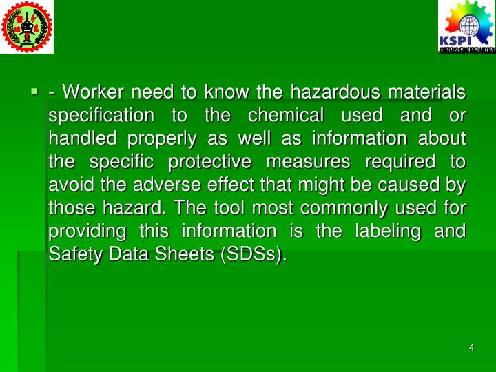 - Worker need to know the hazardous materials specification to the chemical used and or handled properly as well as information about the specific protective measures required to avoid the adverse effect that might be caused by those hazard. The tool most commonly used for providing this information is the labeling and Safety Data Sheets (SDSs).