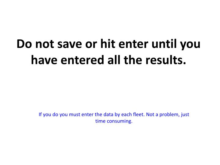 Do not save or hit enter until you have entered all the results.