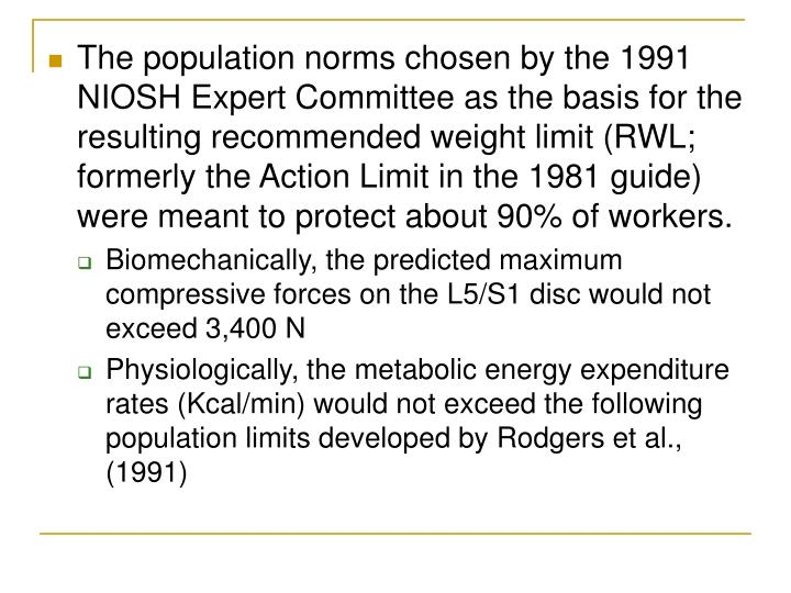 The population norms chosen by the 1991 NIOSH Expert Committee as the basis for the resulting recommended weight limit (RWL; formerly the Action Limit in the 1981 guide) were meant to protect about 90% of workers.