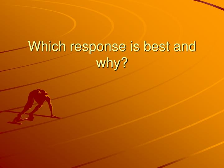 Which response is best and why?