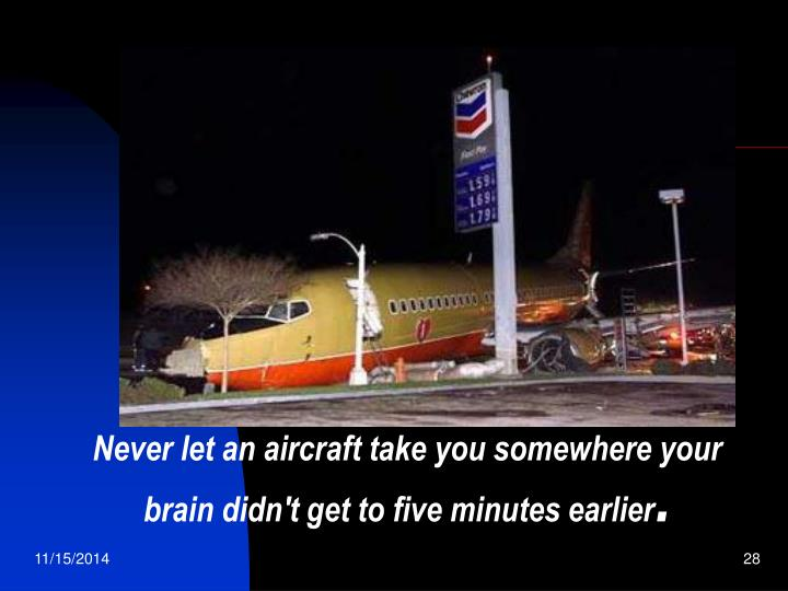 Never let an aircraft take you somewhere your brain didn't get to five minutes earlier
