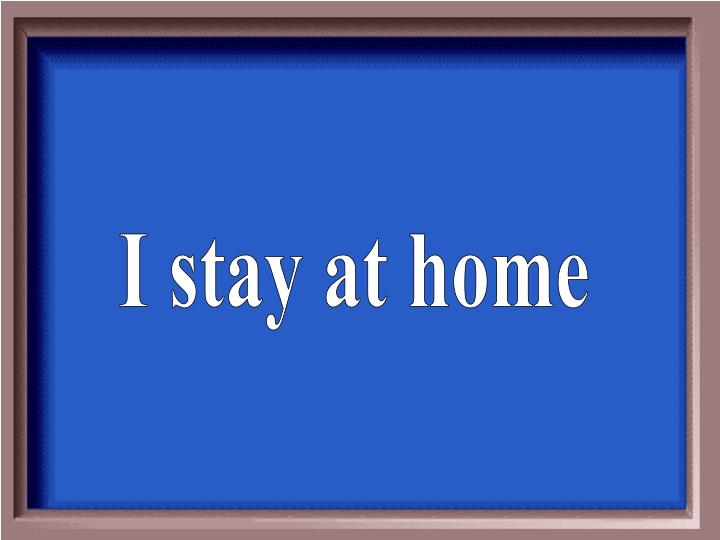 I stay at home