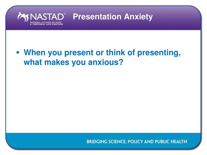 When you present or think of presenting, what makes you anxious?