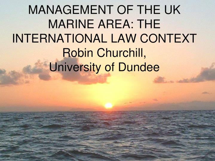 management of the uk marine area the international law context robin churchill university of dundee n.
