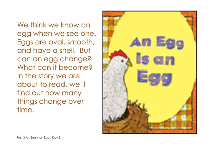 We think we know an egg when we see one.  Eggs are oval, smooth, and have a shell.  But can an egg change?  What can it become?  In the story we are about to read, we'll find out how many things change over time.