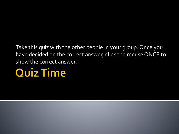 Take this quiz with the other people in your group. Once you have decided on the correct answer, click the mouse ONCE to show the correct answer.
