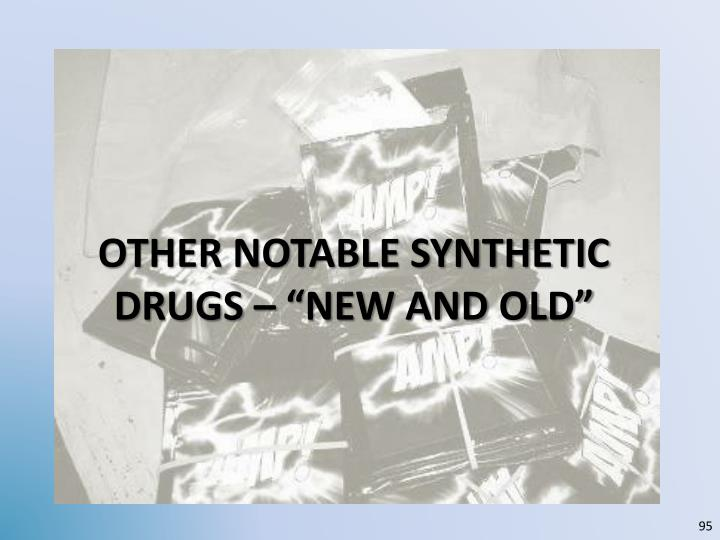 """OTHER NOTABLE SYNTHETIC DRUGS – """"NEW AND OLD"""""""