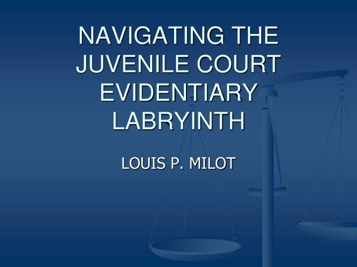navigating the juvenile court evidentiary labryinth n.