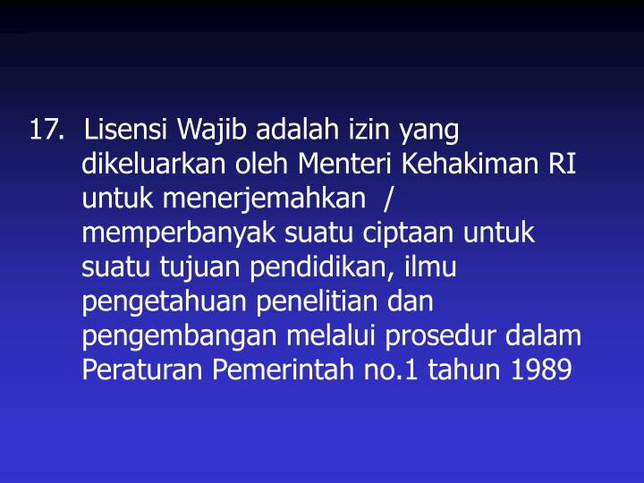 17.  Lisensi Wajib adalah izin yang dikeluarkan oleh Menteri Kehakiman RI untuk menerjemahkan  / memperbanyak suatu ciptaan untuk suatu tujuan pendidikan, ilmu pengetahuan penelitian dan pengembangan melalui prosedur dalam Peraturan Pemerintah no.1 tahun 1989