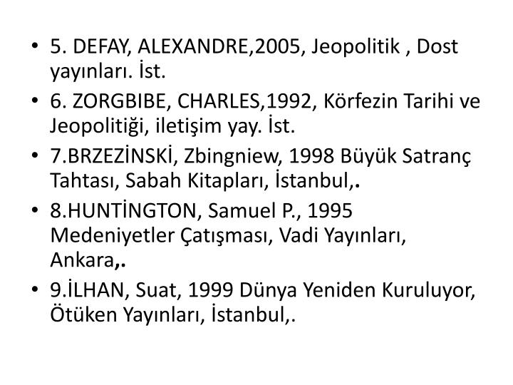 5. DEFAY, ALEXANDRE,2005, Jeopolitik , Dost yayınları. İst.
