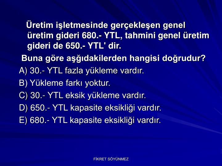 Üretim işletmesinde gerçekleşen genel üretim gideri 680.- YTL, tahmini genel üretim gideri de 650.- YTL' dir.