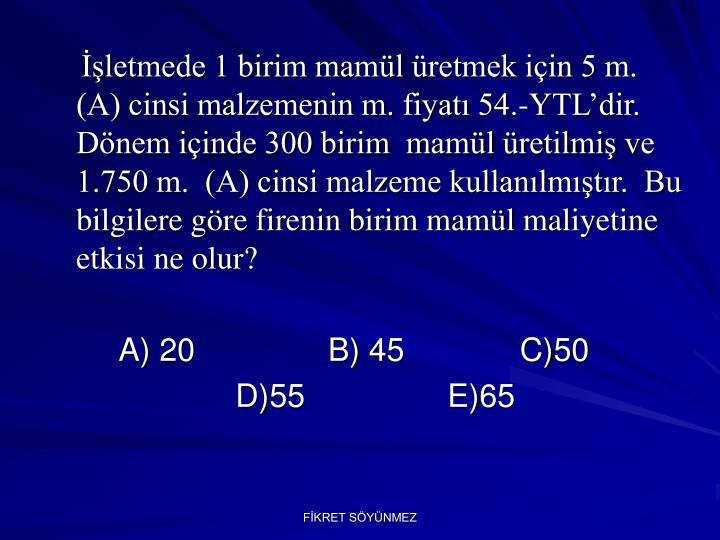 İşletmede 1 birim mamül üretmek için 5 m.   (A) cinsi malzemenin m. fiyatı 54.-YTL'dir. Dönem içinde 300 birim  mamül üretilmiş ve 1.750 m.  (A) cinsi malzeme kullanılmıştır.  Bu bilgilere göre firenin birim mamül maliyetine etkisi ne olur?