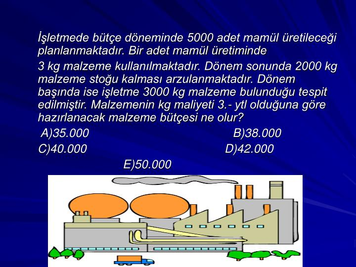 İşletmede bütçe döneminde 5000 adet mamül üretileceği planlanmaktadır. Bir adet mamül üretiminde