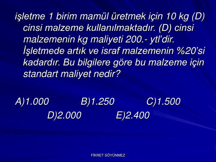 işletme 1 birim mamül üretmek için 10 kg (D) cinsi malzeme kullanılmaktadır. (D) cinsi malzemenin kg maliyeti 200.- ytl'dir. İşletmede artık ve israf malzemenin %20'si kadardır. Bu bilgilere göre bu malzeme için standart maliyet nedir?