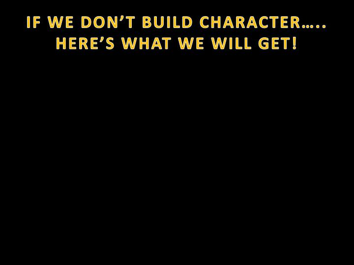 IF WE DON'T BUILD CHARACTER…..