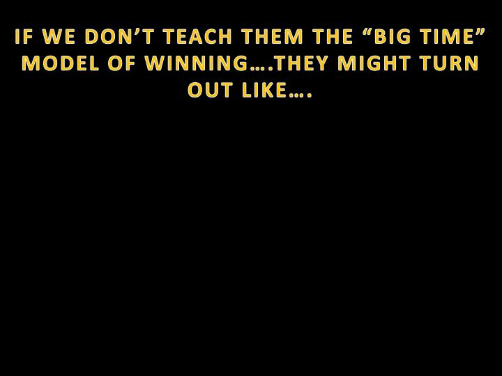"""IF WE DON'T TEACH THEM THE """"BIG TIME"""" MODEL OF WINNING….THEY MIGHT TURN OUT LIKE…."""