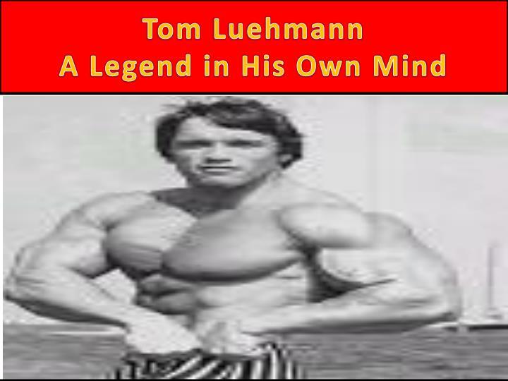 Tom luehmann a legend in his own mind