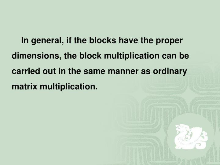 In general, if the blocks have the proper dimensions, the block multiplication can be carried out in the same manner as ordinary matrix multiplication