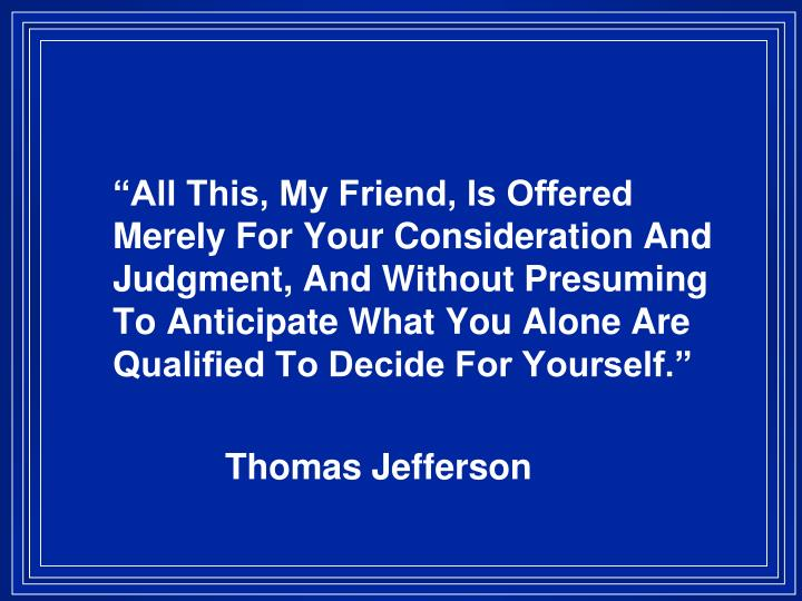 """""""All This, My Friend, Is Offered Merely For Your Consideration And Judgment, And Without Presuming To Anticipate What You Alone Are Qualified To Decide For Yourself."""""""
