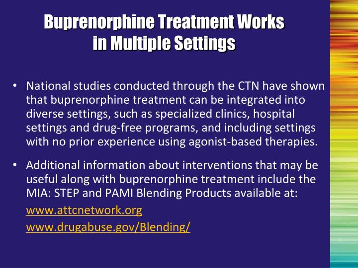 National studies conducted through the CTN have shown that buprenorphine treatment can be integrated into diverse settings, such as specialized clinics, hospital settings and drug-free programs, and including settings with no prior experience using agonist-based therapies.
