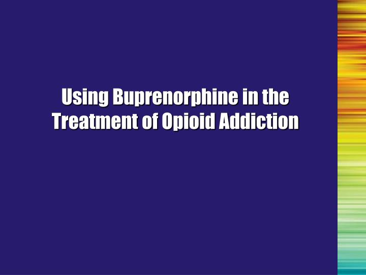 Using Buprenorphine in the Treatment of Opioid Addiction