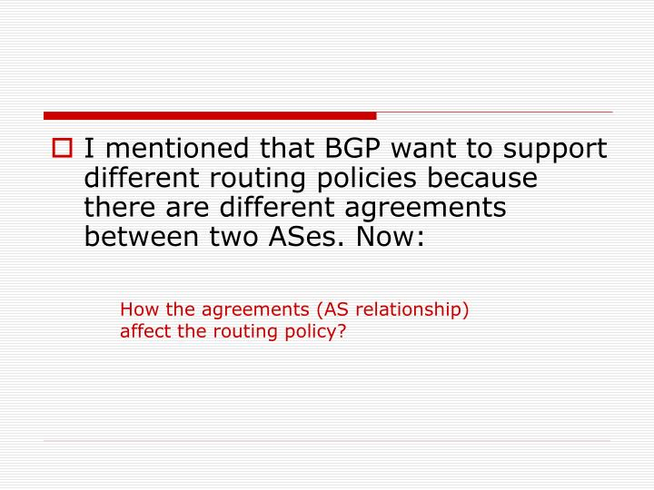 I mentioned that BGP want to support different routing policies because there are different agreements between two ASes. Now: