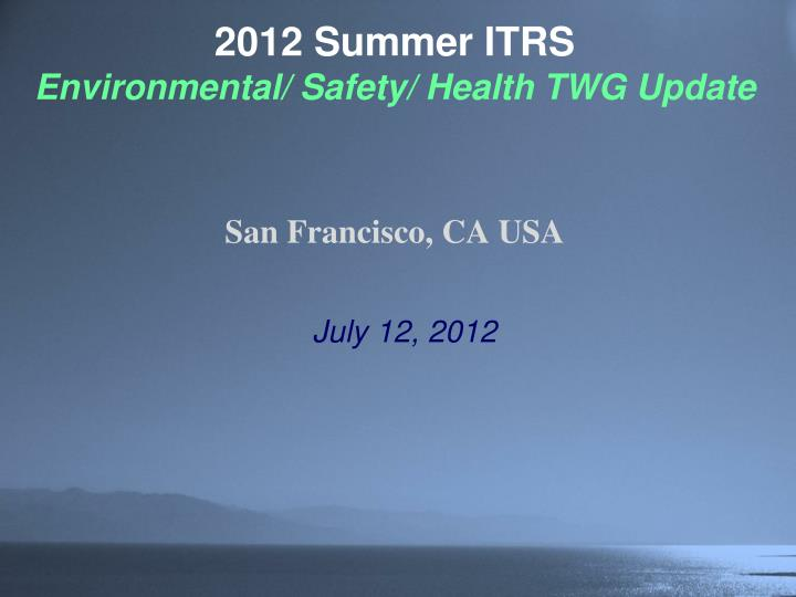 2012 summer itrs environmental safety health twg update san francisco ca usa n.