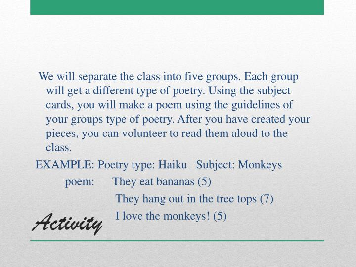 We will separate the class into five groups. Each group will get a different type of poetry. Using the subject cards, you will make a poem using the guidelines of your groups type of poetry. After you have created your pieces, you can volunteer to read them aloud to the class.