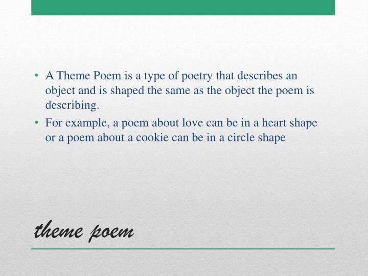 A Theme Poem is a type of poetry that describes an object and is shaped the same as the object the poem is describing.