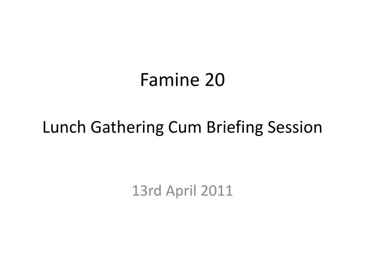 famine 20 lunch gathering cum briefing session n.