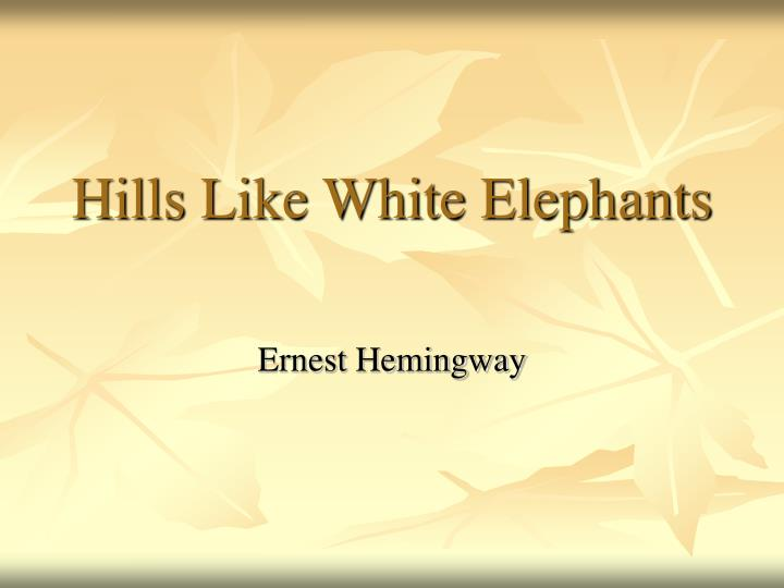 the bright depiction of the setting in the short story hills like white elephants by ernest hemingwa Among these forty-nine short stories are hemingway's earliest efforts, written when he was a young foreign correspondent in paris, and such masterpieces as hills like white elephants, the killers, the short, happy life of francis macomber, and the snows of kilimanjaro.