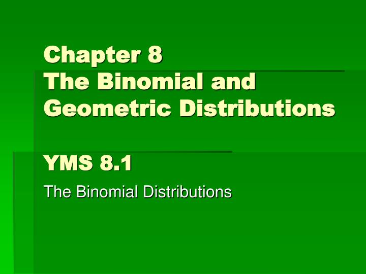 chapter 8 the binomial and geometric distributions yms 8 1 n.