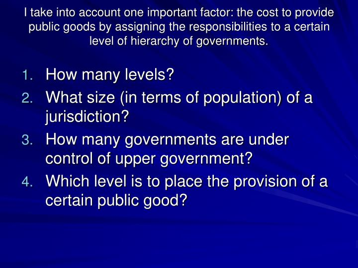 I take into account one important factor: the cost to provide public goods by assigning the responsibilities to a certain level of hierarchy of governments.