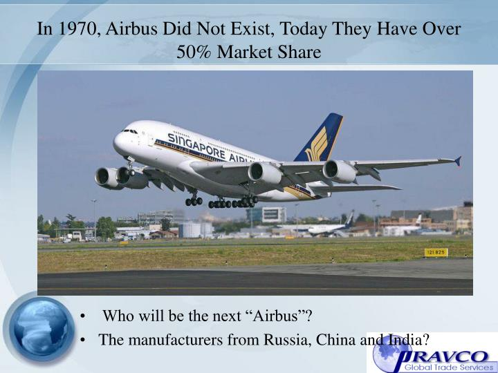 In 1970 airbus did not exist today they have over 50 market share