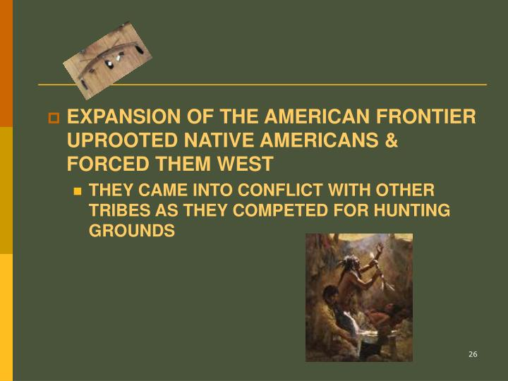 EXPANSION OF THE AMERICAN FRONTIER UPROOTED NATIVE AMERICANS & FORCED THEM WEST
