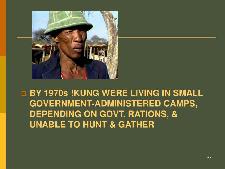 BY 1970s !KUNG WERE LIVING IN SMALL GOVERNMENT-ADMINISTERED CAMPS, DEPENDING ON GOVT. RATIONS, & UNABLE TO HUNT & GATHER