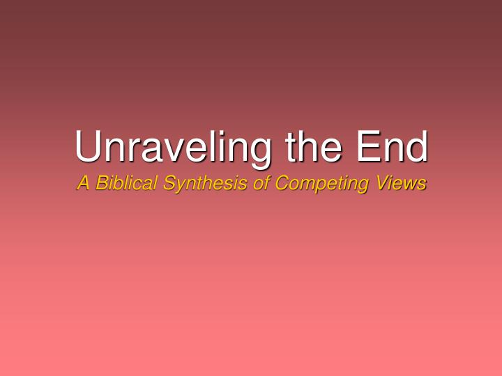 unraveling the end a biblical synthesis of competing views n.