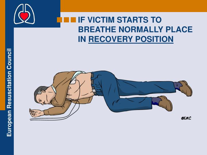 IF VICTIM STARTS TO BREATHE NORMALLY PLACE IN
